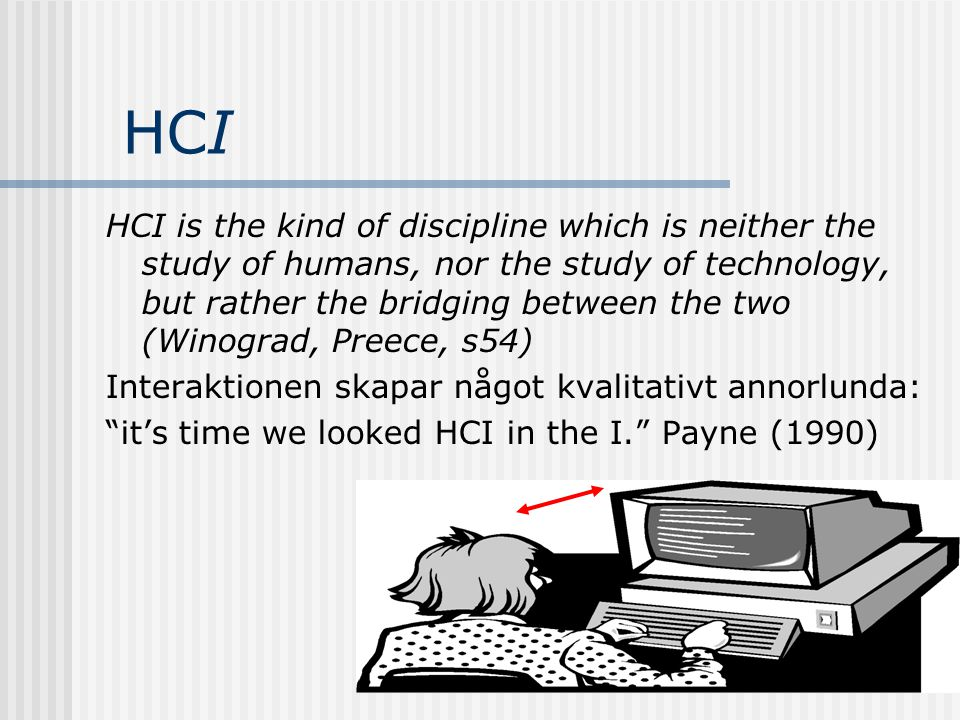 HCI HCI is the kind of discipline which is neither the study of humans, nor the study of technology, but rather the bridging between the two (Winograd