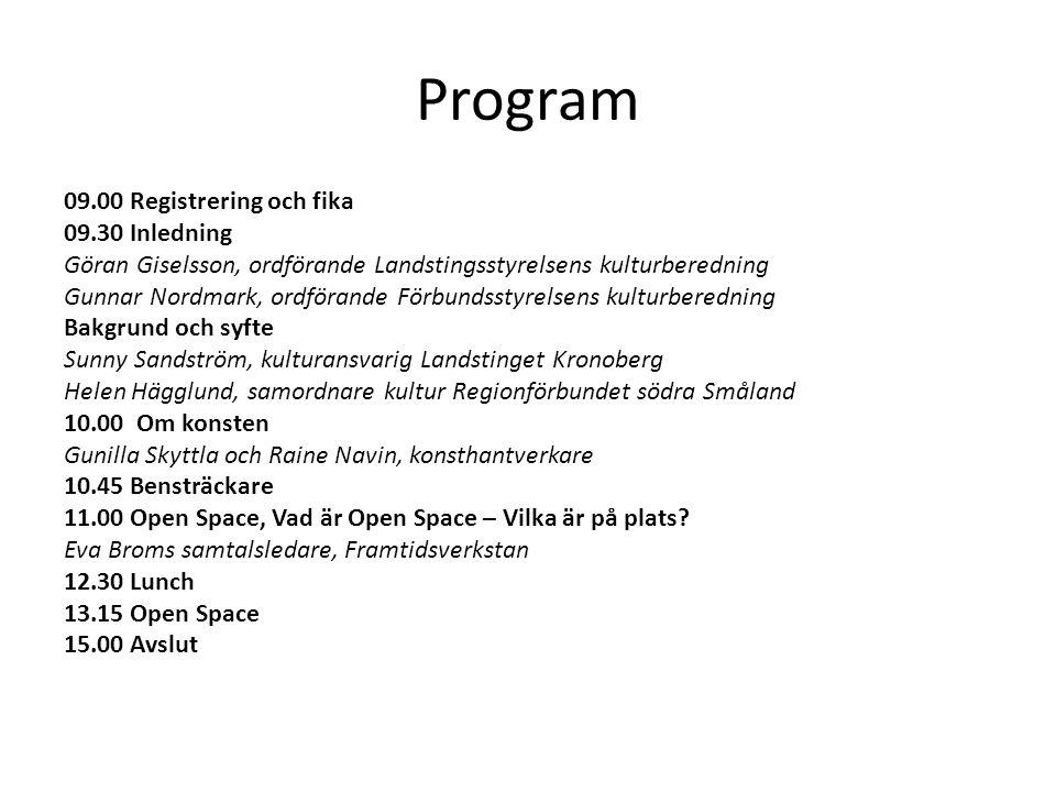 Program 09.00 Registrering och fika 09.30 Inledning Göran Giselsson, ordförande Landstingsstyrelsens kulturberedning Gunnar Nordmark, ordförande Förbundsstyrelsens kulturberedning Bakgrund och syfte Sunny Sandström, kulturansvarig Landstinget Kronoberg Helen Hägglund, samordnare kultur Regionförbundet södra Småland 10.00 Om konsten Gunilla Skyttla och Raine Navin, konsthantverkare 10.45 Bensträckare 11.00 Open Space, Vad är Open Space – Vilka är på plats.