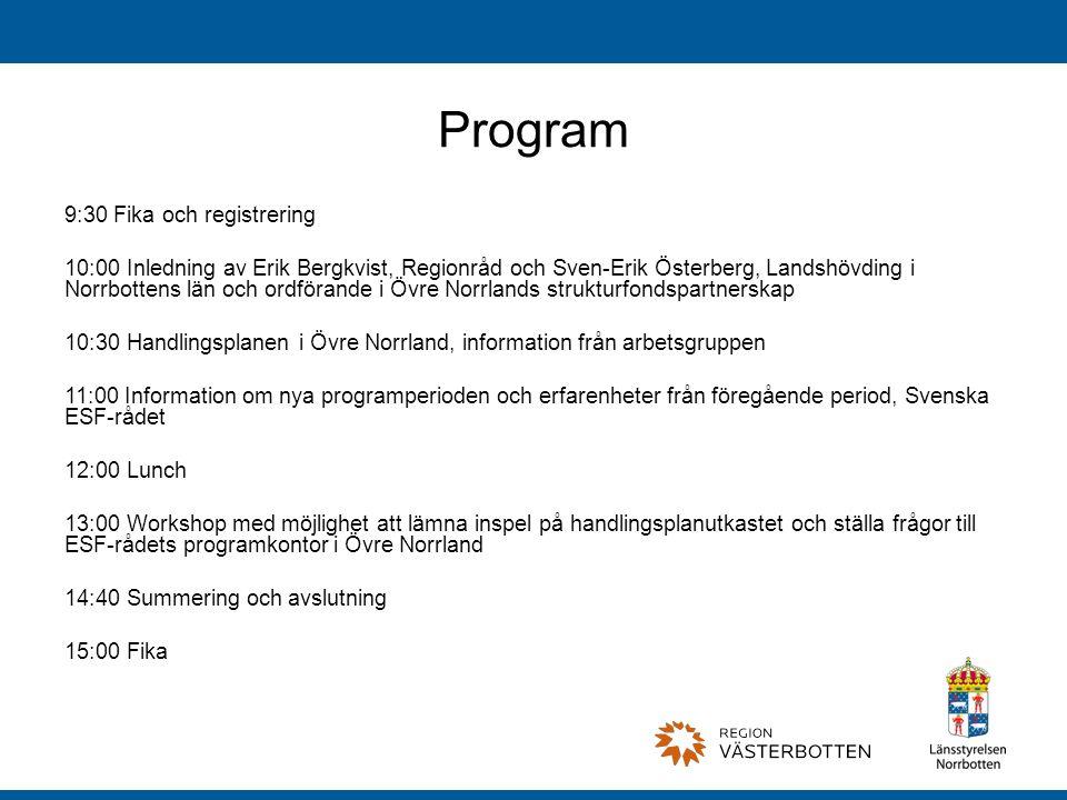 Program 9:30 Fika och registrering 10:00 Inledning av Erik Bergkvist, Regionråd och Sven-Erik Österberg, Landshövding i Norrbottens län och ordförande i Övre Norrlands strukturfondspartnerskap 10:30 Handlingsplanen i Övre Norrland, information från arbetsgruppen 11:00 Information om nya programperioden och erfarenheter från föregående period, Svenska ESF-rådet 12:00 Lunch 13:00 Workshop med möjlighet att lämna inspel på handlingsplanutkastet och ställa frågor till ESF-rådets programkontor i Övre Norrland 14:40 Summering och avslutning 15:00 Fika
