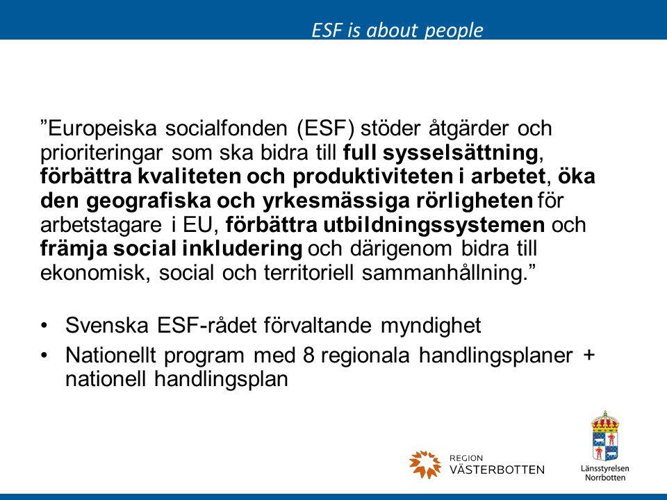 Europeiska socialfonden (ESF) stöder åtgärder och prioriteringar som ska bidra till full sysselsättning, förbättra kvaliteten och produktiviteten i arbetet, öka den geografiska och yrkesmässiga rörligheten för arbetstagare i EU, förbättra utbildningssystemen och främja social inkludering och därigenom bidra till ekonomisk, social och territoriell sammanhållning. Svenska ESF-rådet förvaltande myndighet Nationellt program med 8 regionala handlingsplaner + nationell handlingsplan ESF is about people