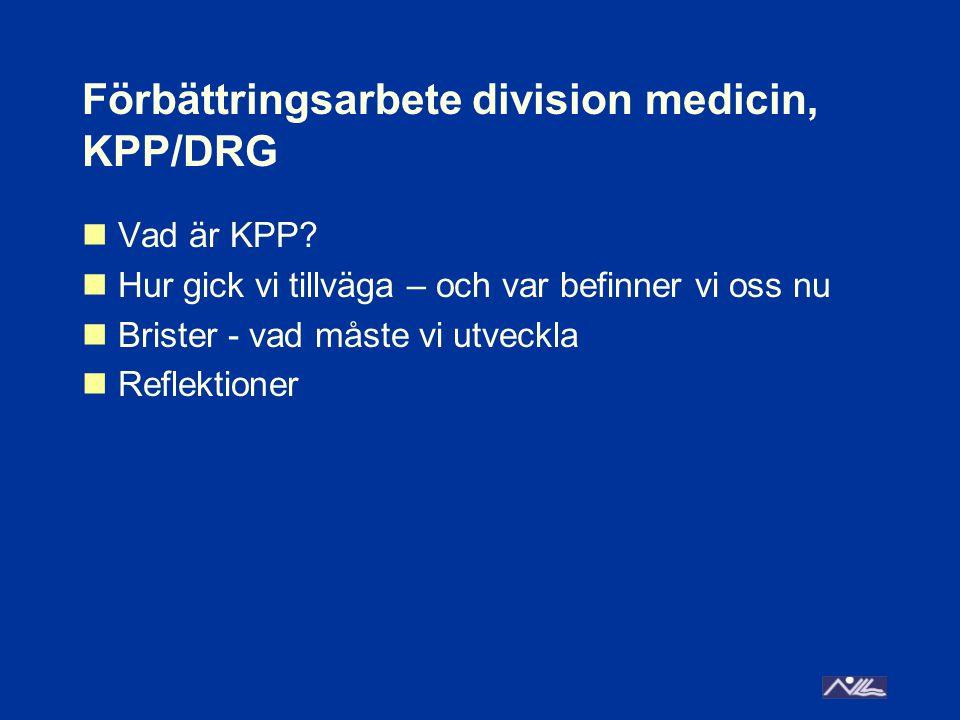 Förbättringsarbete division medicin, KPP/DRG Vad är KPP? Hur gick vi tillväga – och var befinner vi oss nu Brister - vad måste vi utveckla Reflektione