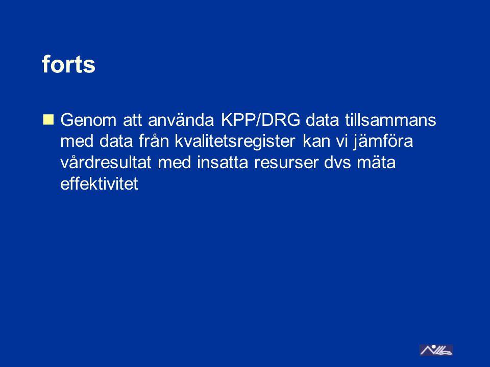 forts Genom att använda KPP/DRG data tillsammans med data från kvalitetsregister kan vi jämföra vårdresultat med insatta resurser dvs mäta effektivite