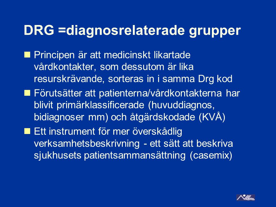 DRG =diagnosrelaterade grupper Principen är att medicinskt likartade vårdkontakter, som dessutom är lika resurskrävande, sorteras in i samma Drg kod Förutsätter att patienterna/vårdkontakterna har blivit primärklassificerade (huvuddiagnos, bidiagnoser mm) och åtgärdskodade (KVÅ) Ett instrument för mer överskådlig verksamhetsbeskrivning - ett sätt att beskriva sjukhusets patientsammansättning (casemix)