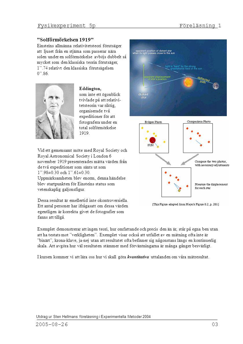 Fysikexperiment 5p Föreläsning 1 2005-08-26 03 Utdrag ur Sten Hellmans föreläsning i Experimentella Metoder 2004 Solförmörkelsen 1919 Einsteins allmänna relativitetsteori förutsäger att ljuset från en stjärna som passerar nära solen under en solförmörkelse avböjs dubbelt så mycket som den klassiska teorin förutsäger, 1''.74 relativt den klassiska förutsägelsen 0''.86.