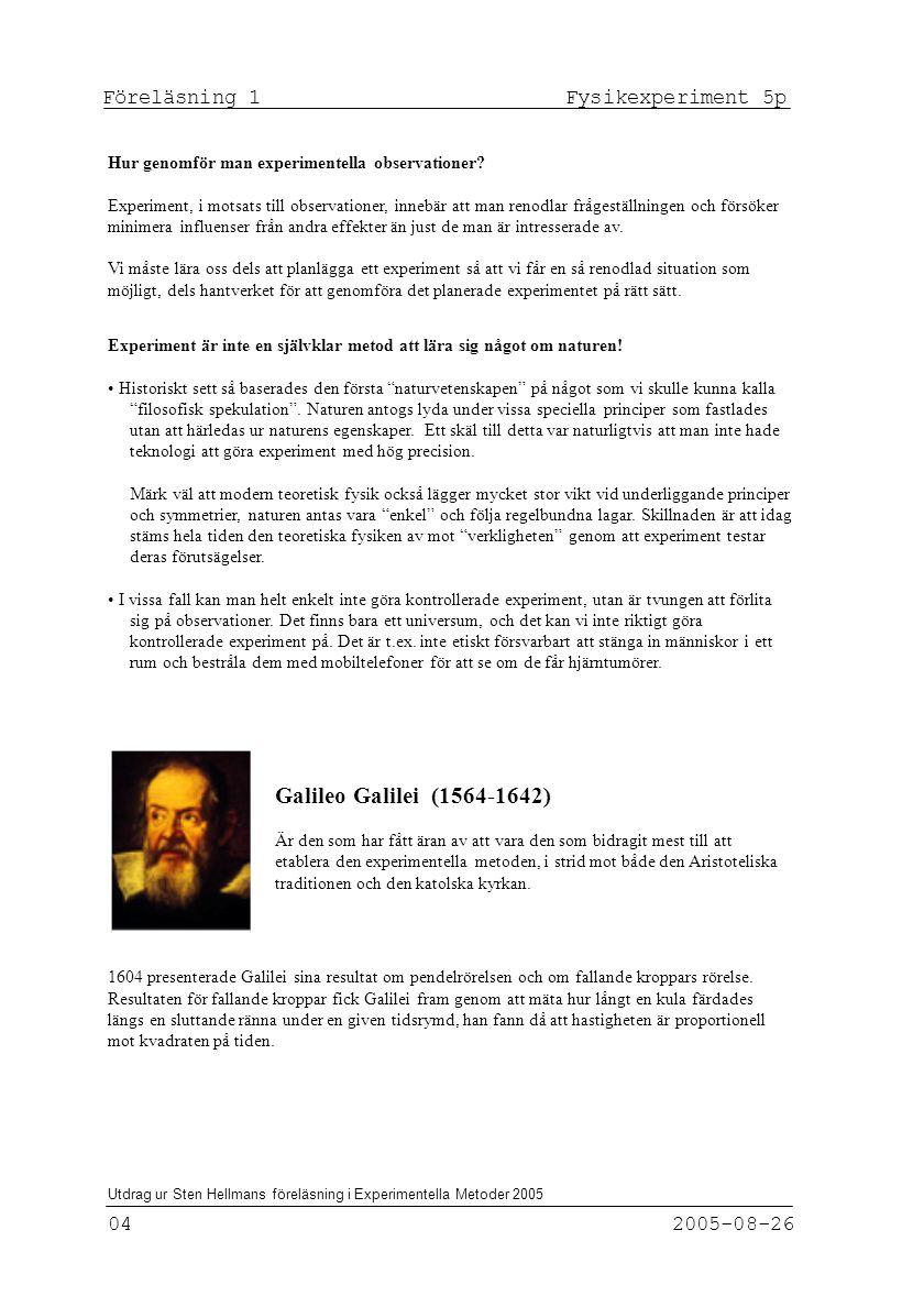 Föreläsning 1 Fysikexperiment 5p 04 2005-08-26 Utdrag ur Sten Hellmans föreläsning i Experimentella Metoder 2005 Experiment är inte en självklar metod att lära sig något om naturen.