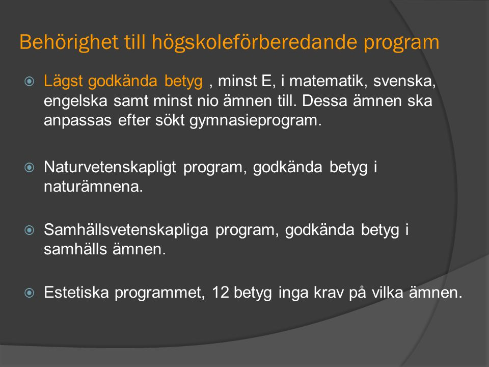 Behörighet till högskoleförberedande program  Lägst godkända betyg, minst E, i matematik, svenska, engelska samt minst nio ämnen till. Dessa ämnen sk
