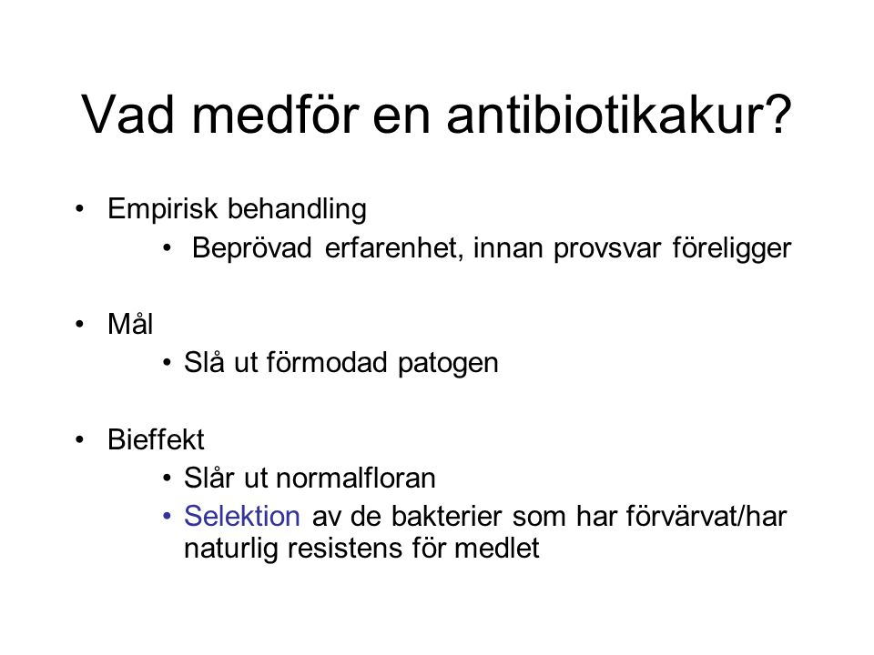 Vad medför en antibiotikakur? Empirisk behandling Beprövad erfarenhet, innan provsvar föreligger Mål Slå ut förmodad patogen Bieffekt Slår ut normalfl