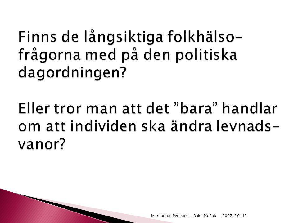 """2007-10-11Margareta Persson - Rakt På Sak Finns de långsiktiga folkhälso- frågorna med på den politiska dagordningen? Eller tror man att det """"bara"""" ha"""
