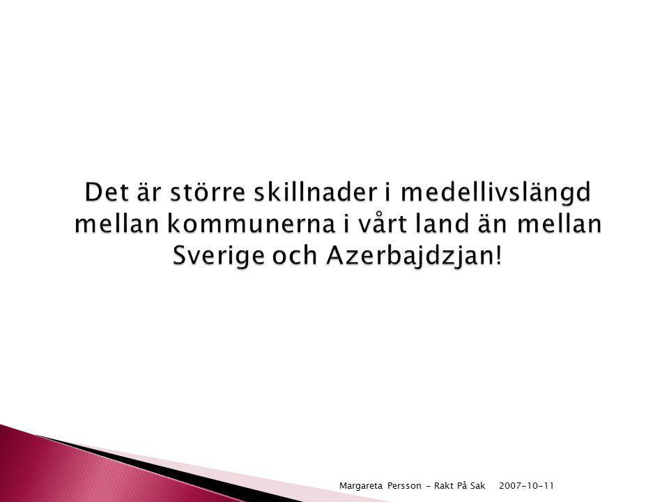 2007-10-11Margareta Persson - Rakt På Sak Det är större skillnader i medellivslängd mellan kommunerna i vårt land än mellan Sverige och Azerbajdzjan!