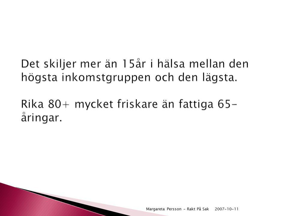 2007-10-11Margareta Persson - Rakt På Sak Det skiljer mer än 15år i hälsa mellan den högsta inkomstgruppen och den lägsta. Rika 80+ mycket friskare än