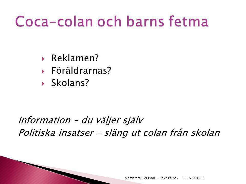  Reklamen?  Föräldrarnas?  Skolans? Information – du väljer själv Politiska insatser – släng ut colan från skolan 2007-10-11Margareta Persson - Rak