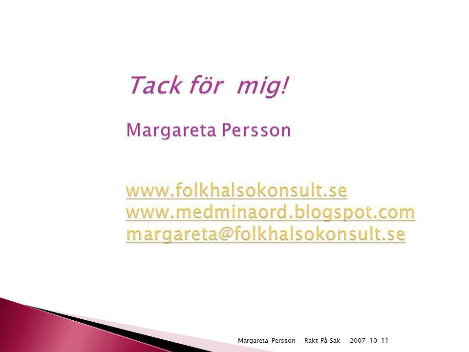 2007-10-11Margareta Persson - Rakt På Sak Tack för mig! Margareta Persson www.folkhalsokonsult.se www.medminaord.blogspot.com margareta@folkhalsokonsu