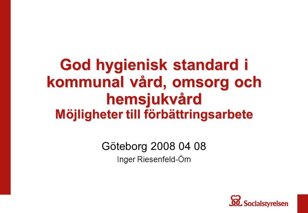 God hygienisk standard i kommunal vård, omsorg och hemsjukvård Möjligheter till förbättringsarbete Göteborg 2008 04 08 Inger Riesenfeld-Örn