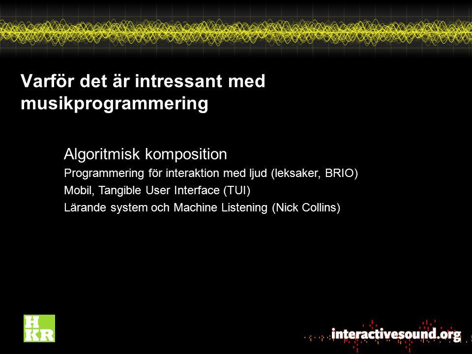 Varför det är intressant med musikprogrammering Algoritmisk komposition Programmering för interaktion med ljud (leksaker, BRIO) Mobil, Tangible User I