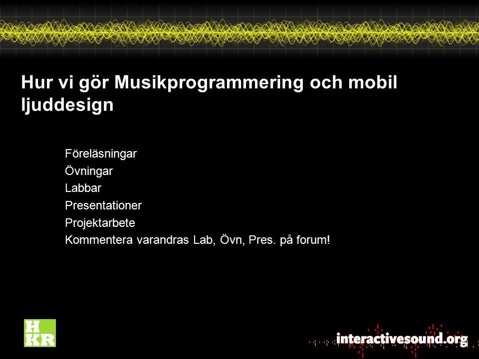 Hur vi gör Musikprogrammering och mobil ljuddesign Föreläsningar Övningar Labbar Presentationer Projektarbete Kommentera varandras Lab, Övn, Pres. på