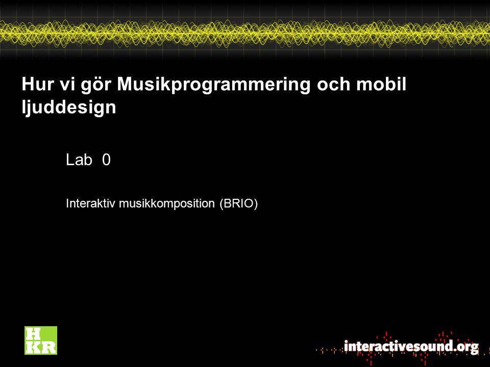 Hur vi gör Musikprogrammering och mobil ljuddesign Lab 0 Interaktiv musikkomposition (BRIO)