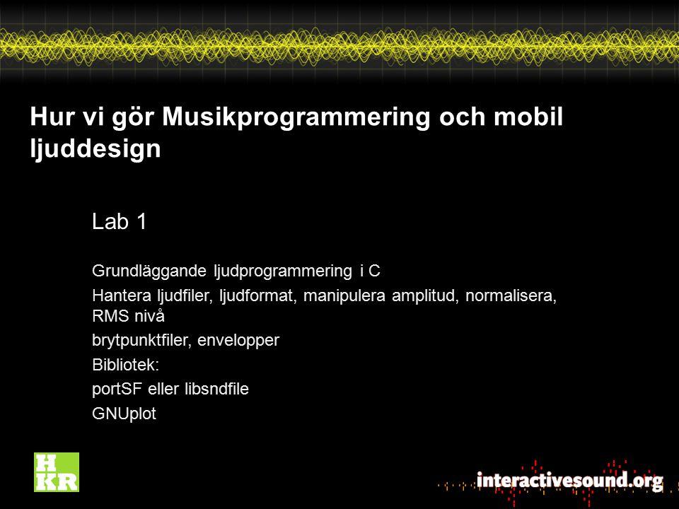 Hur vi gör Musikprogrammering och mobil ljuddesign Lab 1 Grundläggande ljudprogrammering i C Hantera ljudfiler, ljudformat, manipulera amplitud, norma