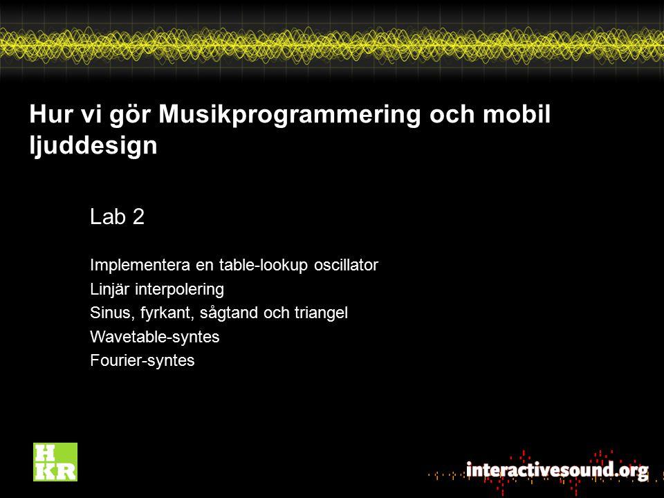 Hur vi gör Musikprogrammering och mobil ljuddesign Lab 2 Implementera en table-lookup oscillator Linjär interpolering Sinus, fyrkant, sågtand och tria