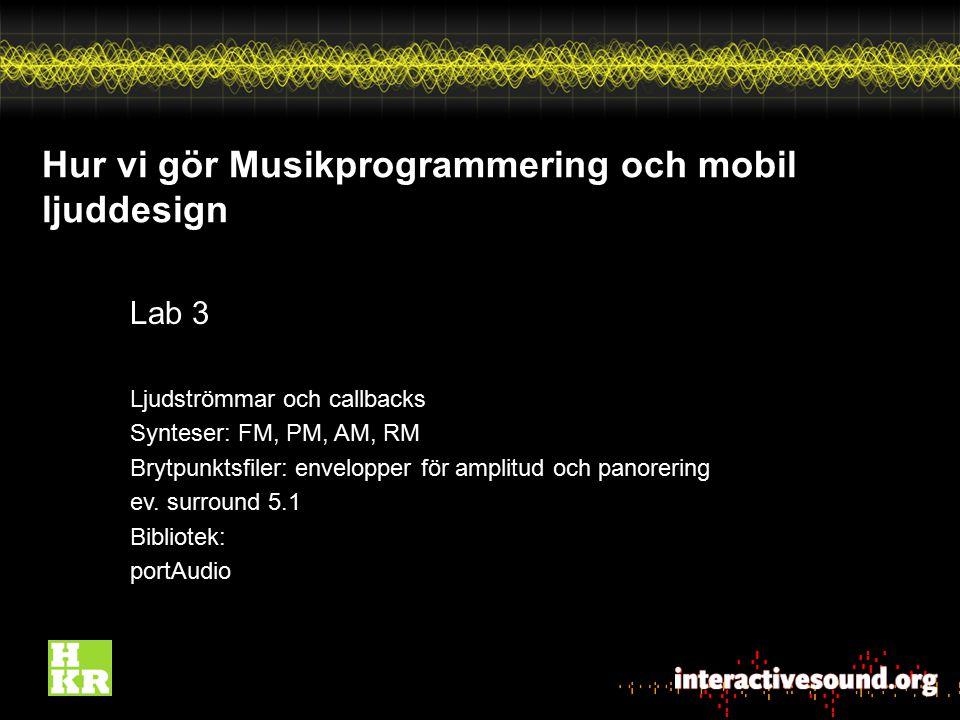 Hur vi gör Musikprogrammering och mobil ljuddesign Lab 3 Ljudströmmar och callbacks Synteser: FM, PM, AM, RM Brytpunktsfiler: envelopper för amplitud