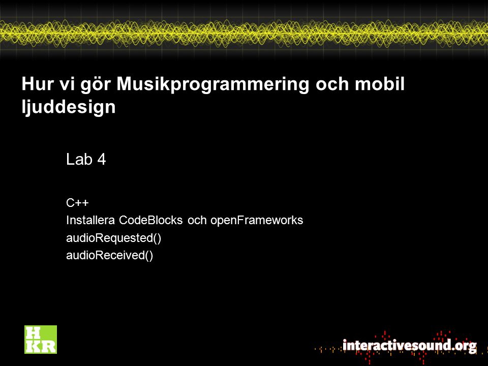 Hur vi gör Musikprogrammering och mobil ljuddesign Lab 4 C++ Installera CodeBlocks och openFrameworks audioRequested() audioReceived()