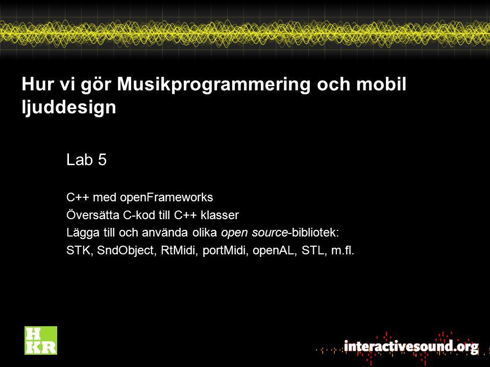 Hur vi gör Musikprogrammering och mobil ljuddesign Lab 5 C++ med openFrameworks Översätta C-kod till C++ klasser Lägga till och använda olika open sou