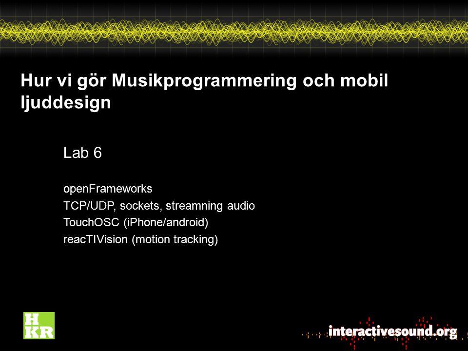Hur vi gör Musikprogrammering och mobil ljuddesign Lab 6 openFrameworks TCP/UDP, sockets, streamning audio TouchOSC (iPhone/android) reacTIVision (mot