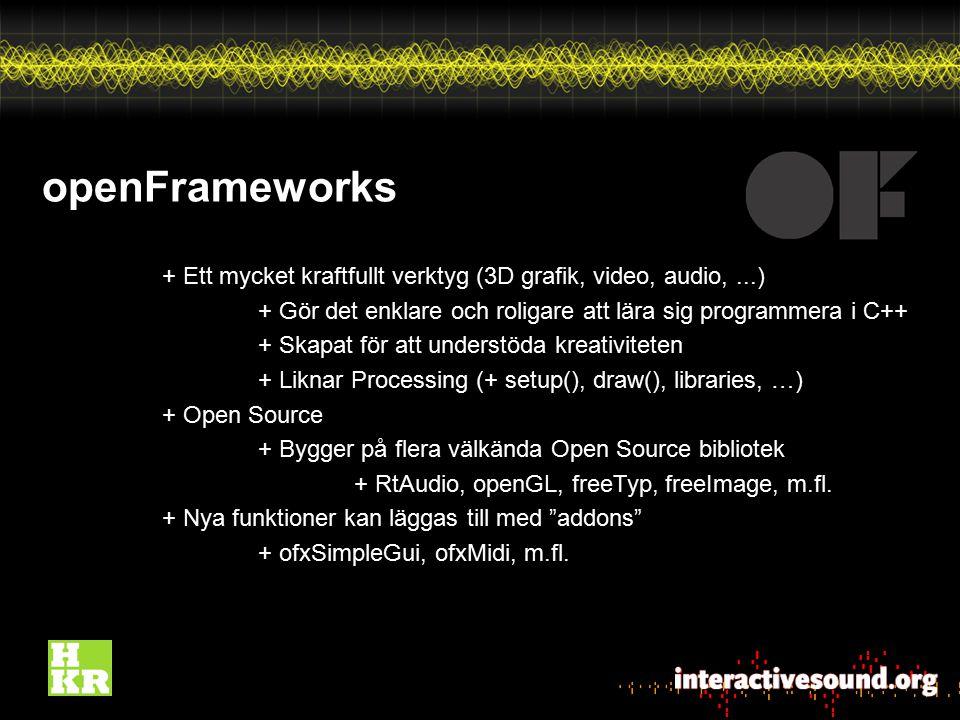 openFrameworks + Ett mycket kraftfullt verktyg (3D grafik, video, audio,...) + Gör det enklare och roligare att lära sig programmera i C++ + Skapat fö