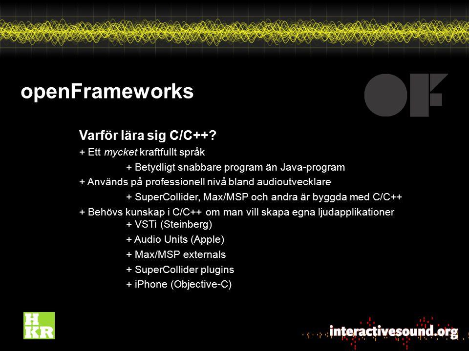 openFrameworks Varför lära sig C/C++? + Ett mycket kraftfullt språk + Betydligt snabbare program än Java-program + Används på professionell nivå bland