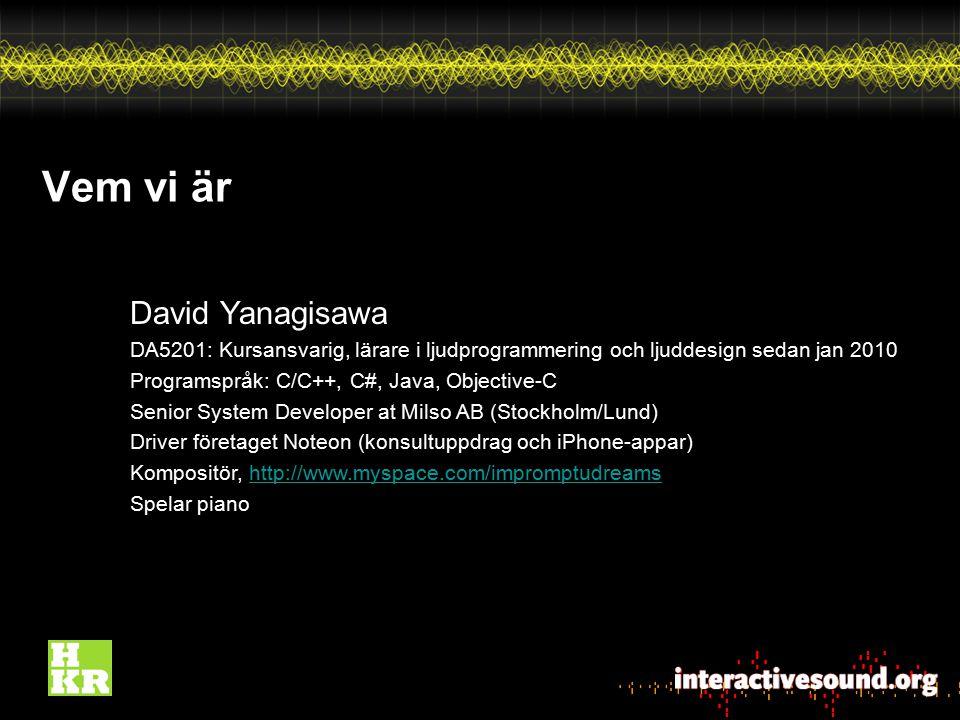 Vem vi är David Yanagisawa DA5201: Kursansvarig, lärare i ljudprogrammering och ljuddesign sedan jan 2010 Programspråk: C/C++, C#, Java, Objective-C S
