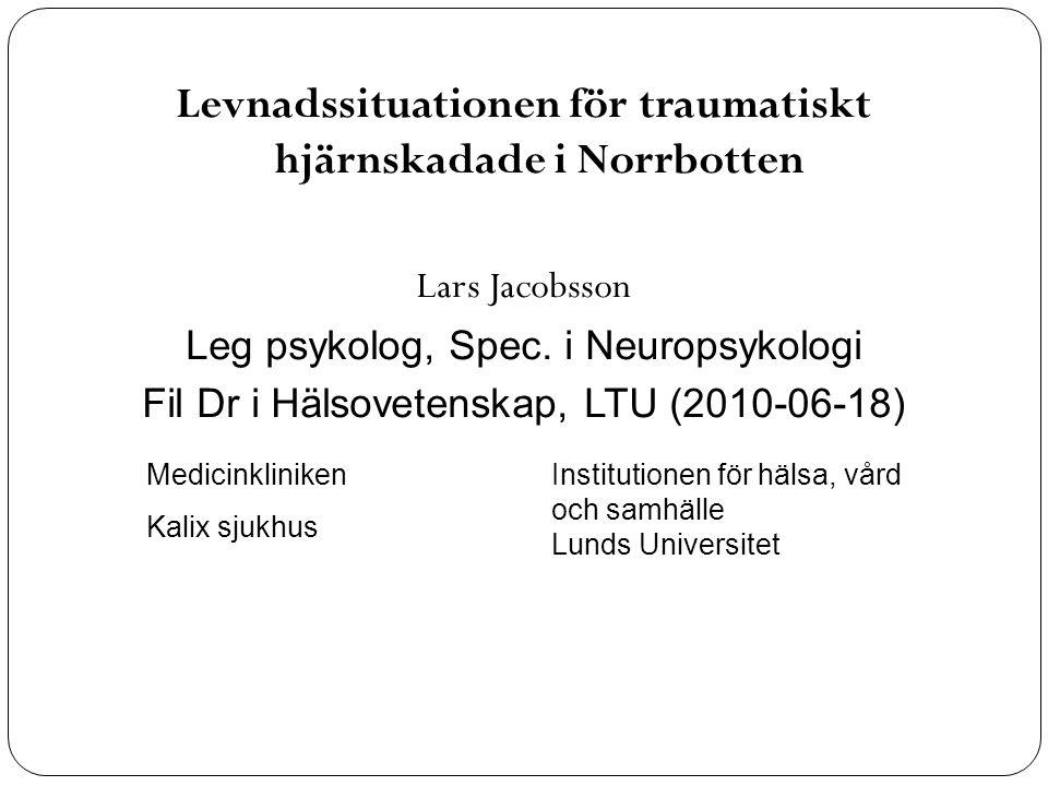 Levnadssituationen för traumatiskt hjärnskadade i Norrbotten Lars Jacobsson Leg psykolog, Spec. i Neuropsykologi Fil Dr i Hälsovetenskap, LTU (2010-06
