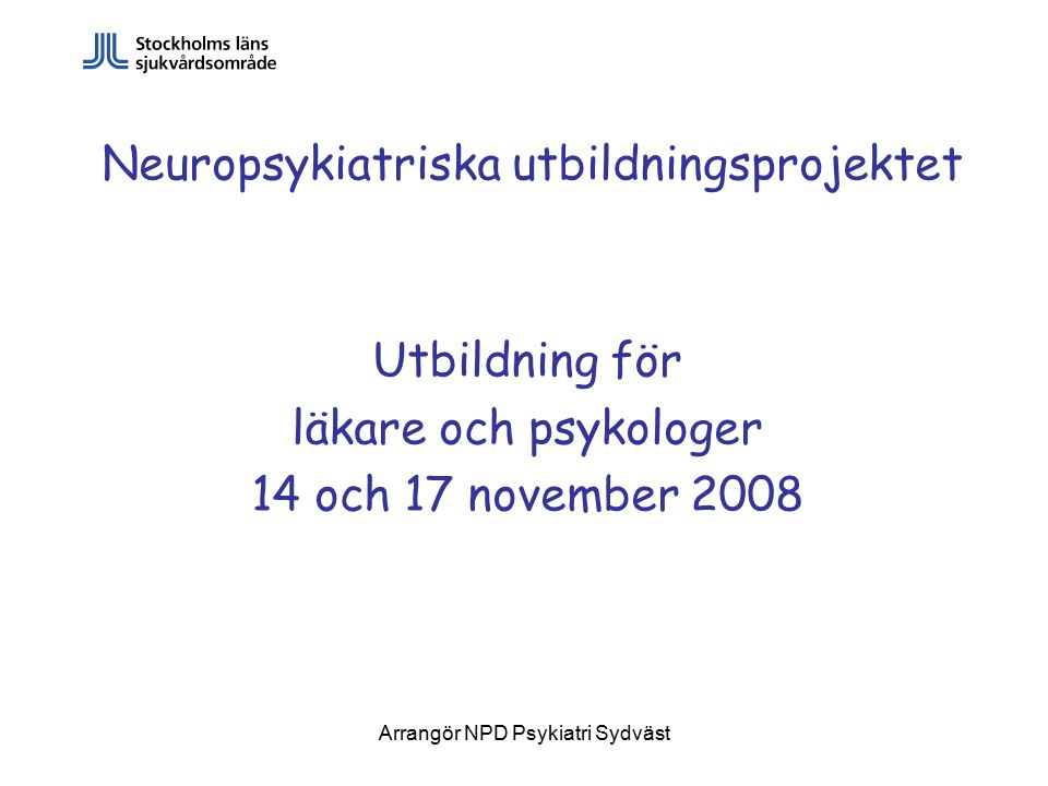 Arrangör NPD Psykiatri Sydväst Neuropsykiatriska utbildningsprojektet Utbildning för läkare och psykologer 14 och 17 november 2008