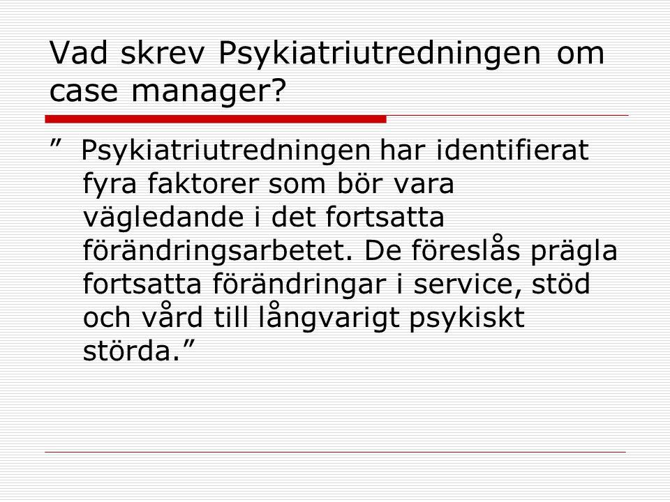 """Vad skrev Psykiatriutredningen om case manager? """" Psykiatriutredningen har identifierat fyra faktorer som bör vara vägledande i det fortsatta förändri"""