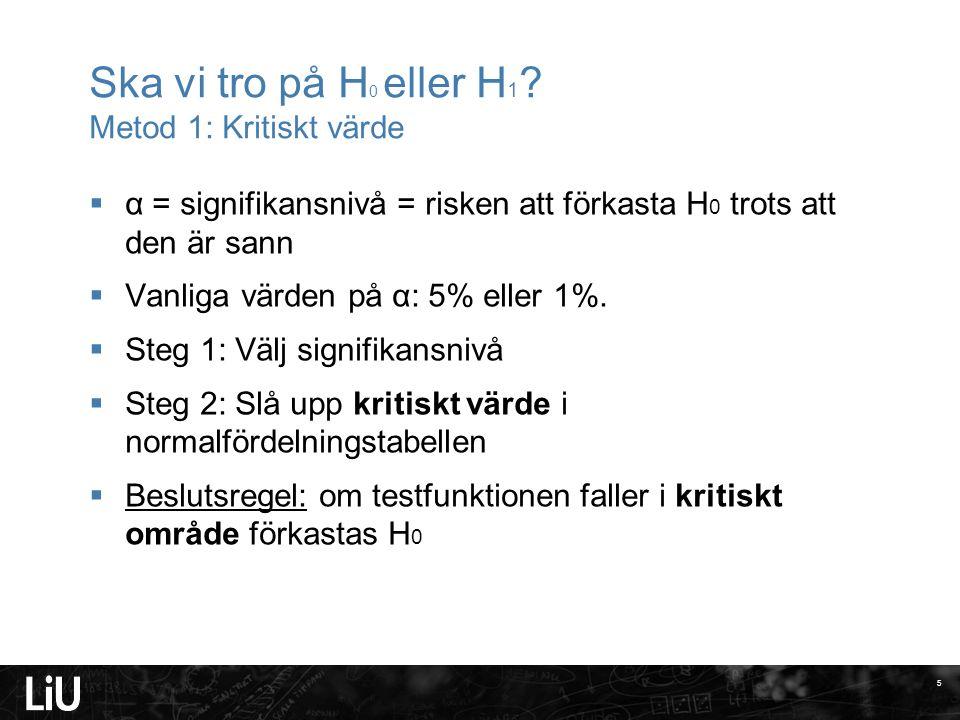 Ska vi tro på H 0 eller H 1 ? Metod 1: Kritiskt värde  α = signifikansnivå = risken att förkasta H 0 trots att den är sann  Vanliga värden på α: 5%
