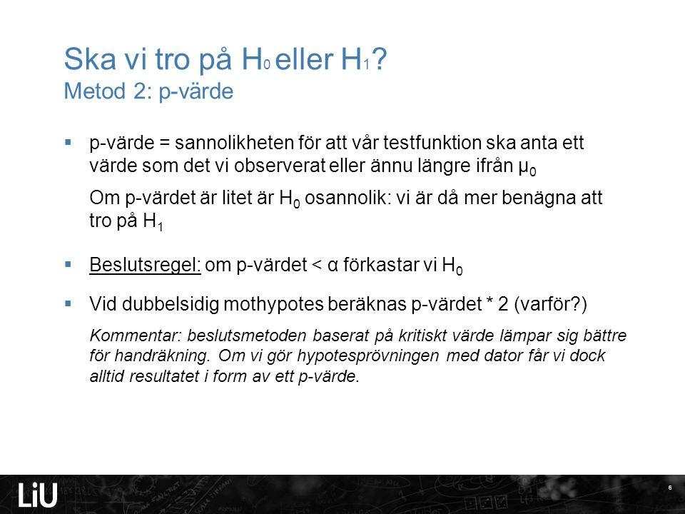 Ska vi tro på H 0 eller H 1 ? Metod 2: p-värde  p-värde = sannolikheten för att vår testfunktion ska anta ett värde som det vi observerat eller ännu