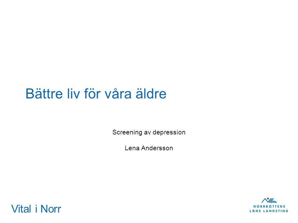 Vital i Norr Bättre liv för våra äldre Screening av depression Lena Andersson
