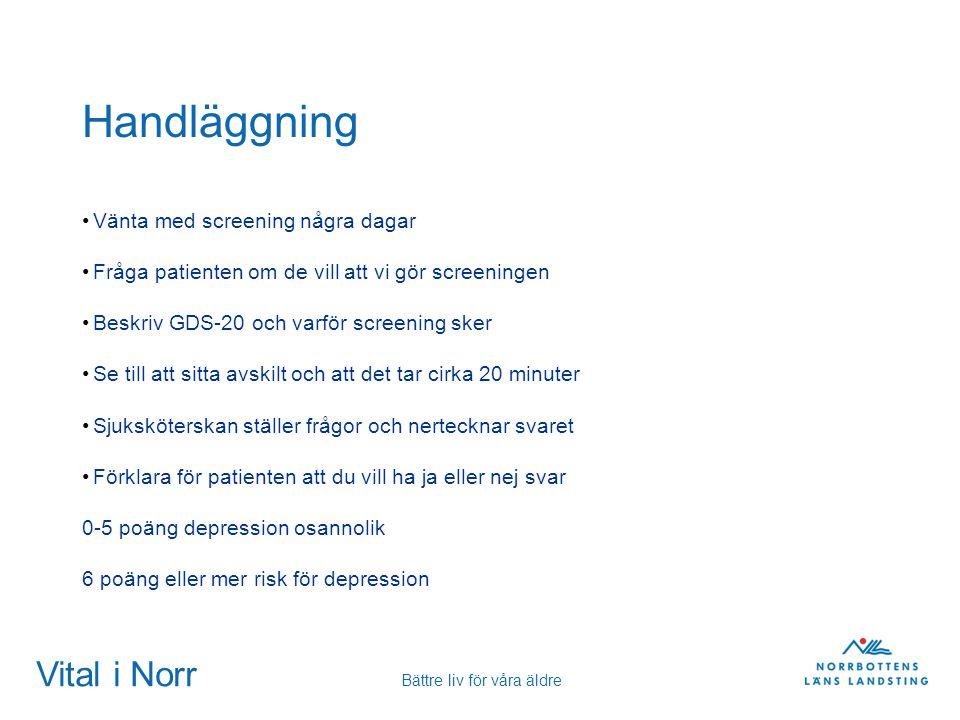 Vital i Norr Bättre liv för våra äldre Handläggning Vänta med screening några dagar Fråga patienten om de vill att vi gör screeningen Beskriv GDS-20 o