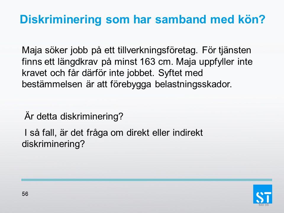 56 Diskriminering som har samband med kön? Maja söker jobb på ett tillverkningsföretag. För tjänsten finns ett längdkrav på minst 163 cm. Maja uppfyll