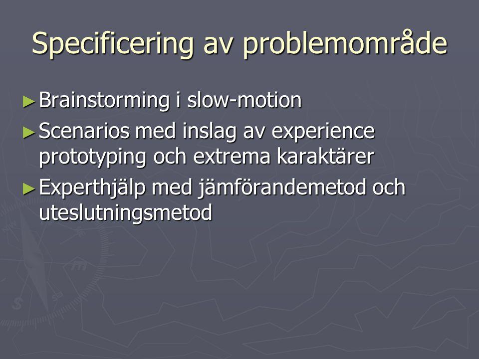 Specificering av problemområde ► Brainstorming i slow-motion ► Scenarios med inslag av experience prototyping och extrema karaktärer ► Experthjälp med
