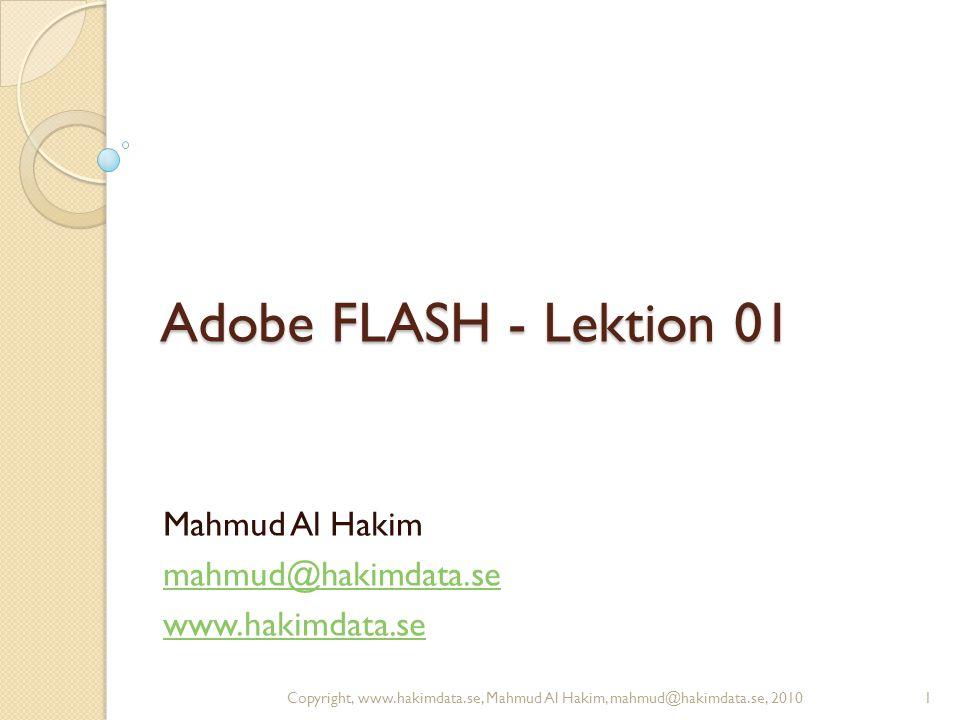 Adobe FLASH - Lektion 01 Mahmud Al Hakim mahmud@hakimdata.se www.hakimdata.se 1Copyright, www.hakimdata.se, Mahmud Al Hakim, mahmud@hakimdata.se, 2010