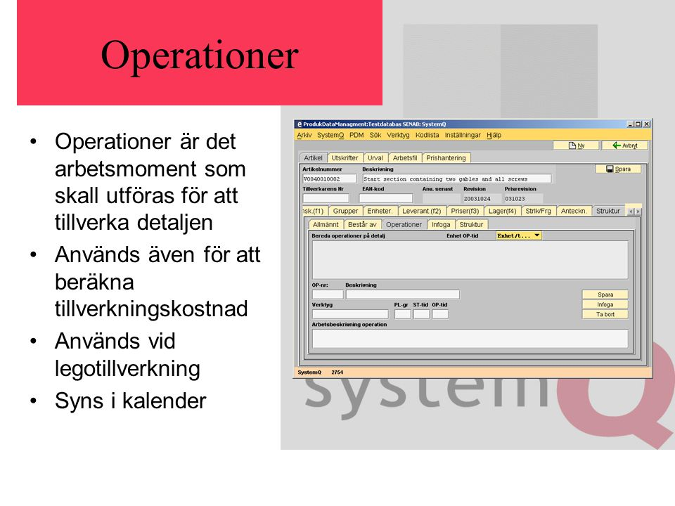 Operationer Operationer är det arbetsmoment som skall utföras för att tillverka detaljen Används även för att beräkna tillverkningskostnad Används vid legotillverkning Syns i kalender