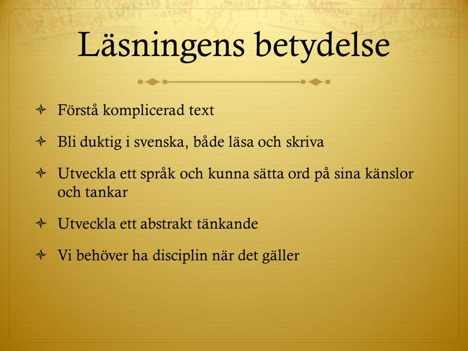 Läsningens betydelse  Förstå komplicerad text  Bli duktig i svenska, både läsa och skriva  Utveckla ett språk och kunna sätta ord på sina känslor och tankar  Utveckla ett abstrakt tänkande  Vi behöver ha disciplin när det gäller