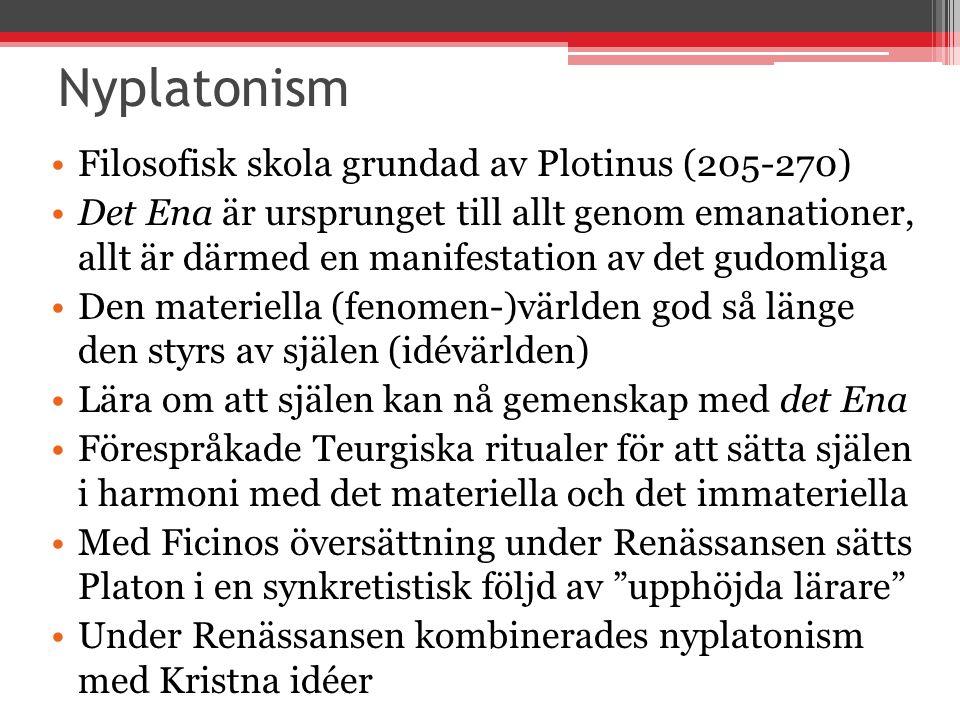 Nyplatonism Filosofisk skola grundad av Plotinus (205-270) Det Ena är ursprunget till allt genom emanationer, allt är därmed en manifestation av det gudomliga Den materiella (fenomen-)världen god så länge den styrs av själen (idévärlden) Lära om att själen kan nå gemenskap med det Ena Förespråkade Teurgiska ritualer för att sätta själen i harmoni med det materiella och det immateriella Med Ficinos översättning under Renässansen sätts Platon i en synkretistisk följd av upphöjda lärare Under Renässansen kombinerades nyplatonism med Kristna idéer