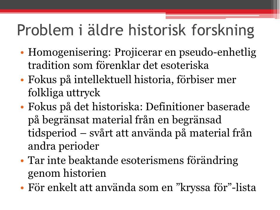 Problem i äldre historisk forskning Homogenisering: Projicerar en pseudo-enhetlig tradition som förenklar det esoteriska Fokus på intellektuell historia, förbiser mer folkliga uttryck Fokus på det historiska: Definitioner baserade på begränsat material från en begränsad tidsperiod – svårt att använda på material från andra perioder Tar inte beaktande esoterismens förändring genom historien För enkelt att använda som en kryssa för -lista