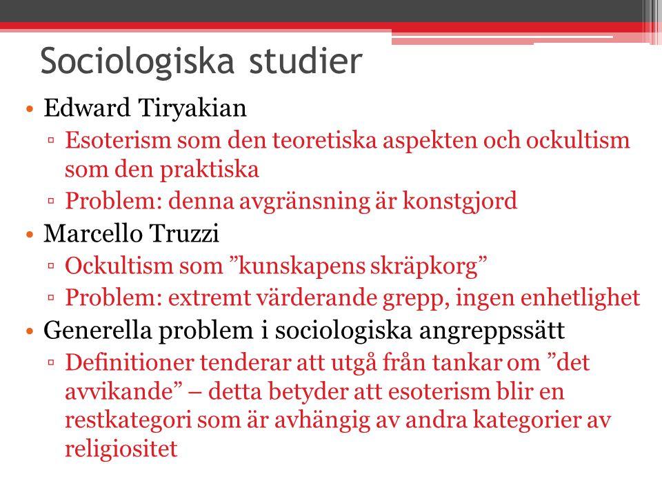 Sociologiska studier Edward Tiryakian ▫Esoterism som den teoretiska aspekten och ockultism som den praktiska ▫Problem: denna avgränsning är konstgjord Marcello Truzzi ▫Ockultism som kunskapens skräpkorg ▫Problem: extremt värderande grepp, ingen enhetlighet Generella problem i sociologiska angreppssätt ▫Definitioner tenderar att utgå från tankar om det avvikande – detta betyder att esoterism blir en restkategori som är avhängig av andra kategorier av religiositet