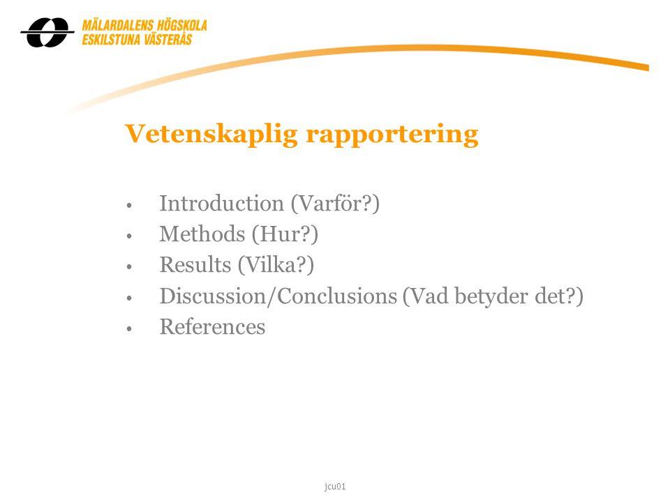 Vetenskaplig rapportering Introduction (Varför?) Methods (Hur?) Results (Vilka?) Discussion/Conclusions (Vad betyder det?) References jcu01