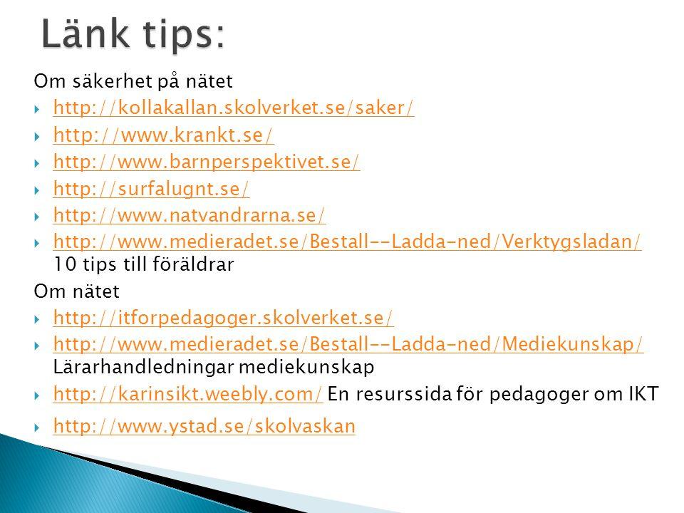 Om säkerhet på nätet  http://kollakallan.skolverket.se/saker/ http://kollakallan.skolverket.se/saker/  http://www.krankt.se/ http://www.krankt.se/  http://www.barnperspektivet.se/ http://www.barnperspektivet.se/  http://surfalugnt.se/ http://surfalugnt.se/  http://www.natvandrarna.se/ http://www.natvandrarna.se/  http://www.medieradet.se/Bestall--Ladda-ned/Verktygsladan/ 10 tips till föräldrar http://www.medieradet.se/Bestall--Ladda-ned/Verktygsladan/ Om nätet  http://itforpedagoger.skolverket.se/ http://itforpedagoger.skolverket.se/  http://www.medieradet.se/Bestall--Ladda-ned/Mediekunskap/ Lärarhandledningar mediekunskap http://www.medieradet.se/Bestall--Ladda-ned/Mediekunskap/  http://karinsikt.weebly.com/ En resurssida för pedagoger om IKT http://karinsikt.weebly.com/  http://www.ystad.se/skolvaskan http://www.ystad.se/skolvaskan