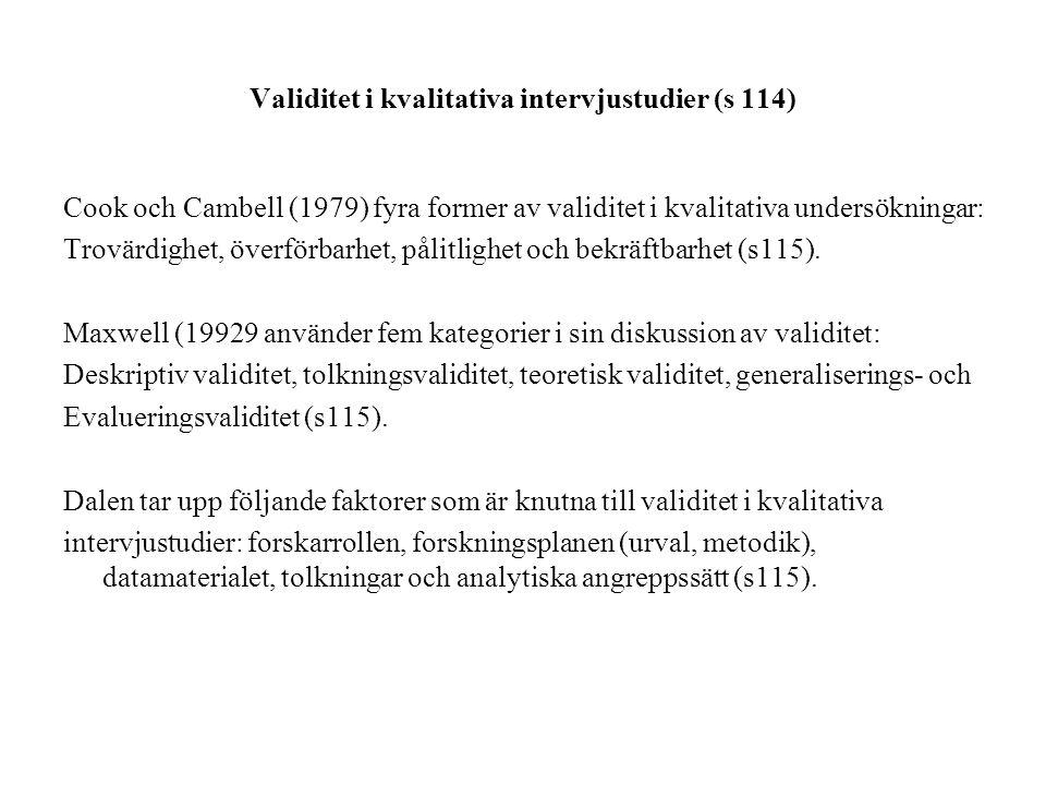 Validitet i kvalitativa intervjustudier (s 114) Cook och Cambell (1979) fyra former av validitet i kvalitativa undersökningar: Trovärdighet, överförbarhet, pålitlighet och bekräftbarhet (s115).