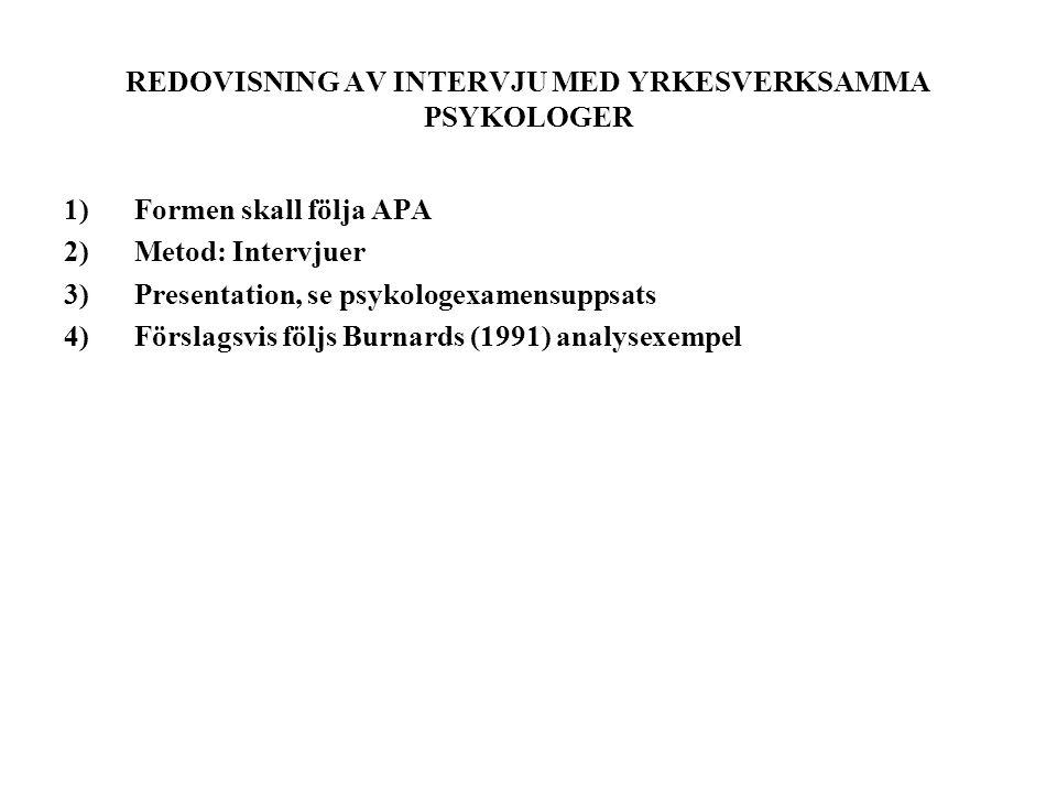 REDOVISNING AV INTERVJU MED YRKESVERKSAMMA PSYKOLOGER 1)Formen skall följa APA 2)Metod: Intervjuer 3)Presentation, se psykologexamensuppsats 4)Förslagsvis följs Burnards (1991) analysexempel