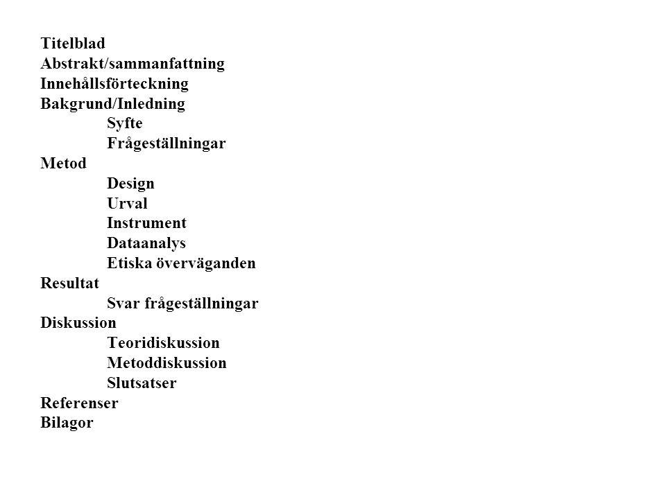 Titelblad Abstrakt/sammanfattning Innehållsförteckning Bakgrund/Inledning Syfte Frågeställningar Metod Design Urval Instrument Dataanalys Etiska överväganden Resultat Svar frågeställningar Diskussion Teoridiskussion Metoddiskussion Slutsatser Referenser Bilagor