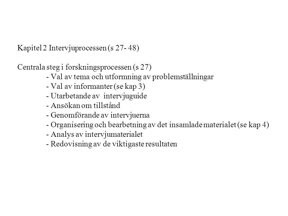 Kapitel 2 Intervjuprocessen (s 27- 48) Centrala steg i forskningsprocessen (s 27) - Val av tema och utformning av problemställningar - Val av informanter (se kap 3) - Utarbetande av intervjuguide - Ansökan om tillstånd - Genomförande av intervjuerna - Organisering och bearbetning av det insamlade materialet (se kap 4) - Analys av intervjumaterialet - Redovisning av de viktigaste resultaten